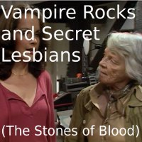 Vampire Rocks and Secret Lesbians (The Stones of Blood)