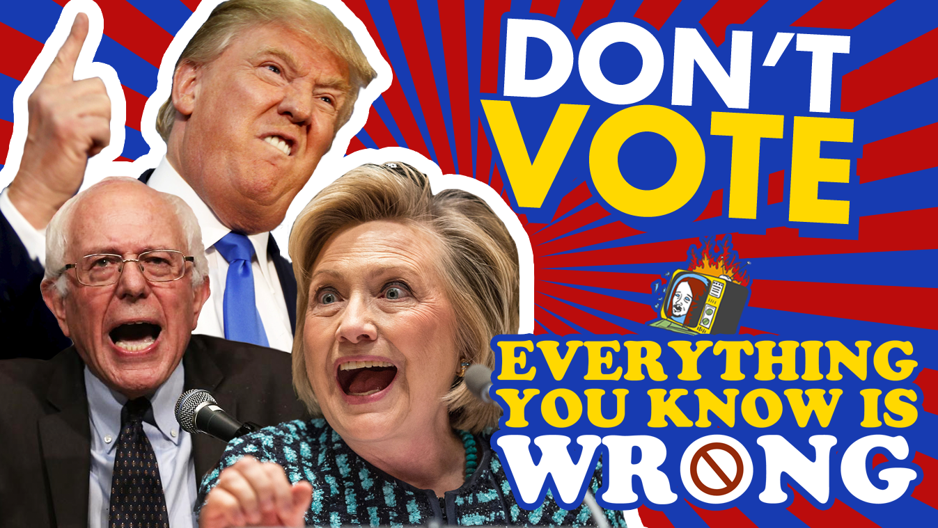 DON'T VOTE - EVERYTHING YOU KNOW IS WRONG