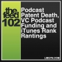 Artwork for 102 Podcast Patent Death, VC Podcast Funding and iTunes Rank Rantings