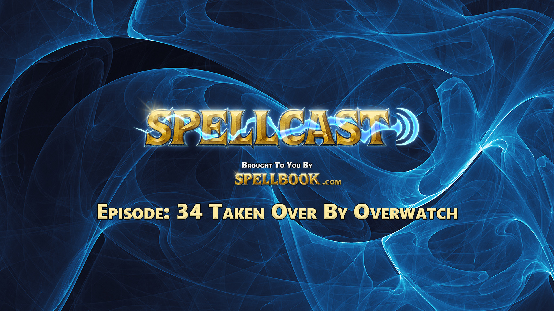 Spellcast Episode: 34 - Taken Over By Overwatch