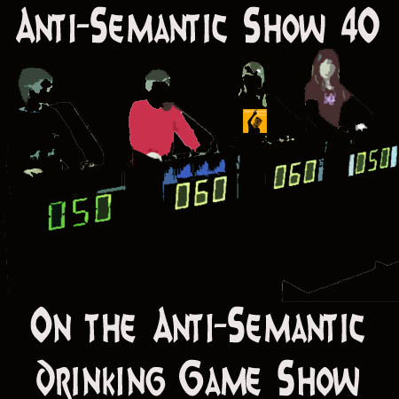 Episode 40 - On the Anti-Semantic Drinking Game Show