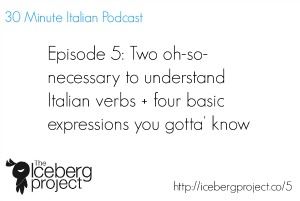 [Podcast 5] Two oh-so-necessary to understand Italian verbs + four basic expressions you gotta' know