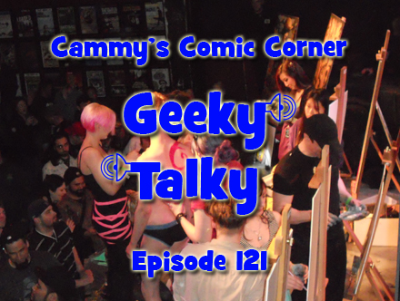 Cammy's Comic Corner - Geeky Talky - Episode 121