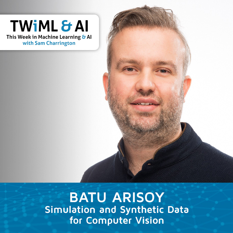Simulation and Synthetic Data for Computer Vision with Batu Arisoy - TWiML Talk #281