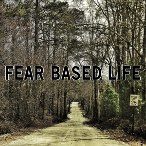 Fear Based Life