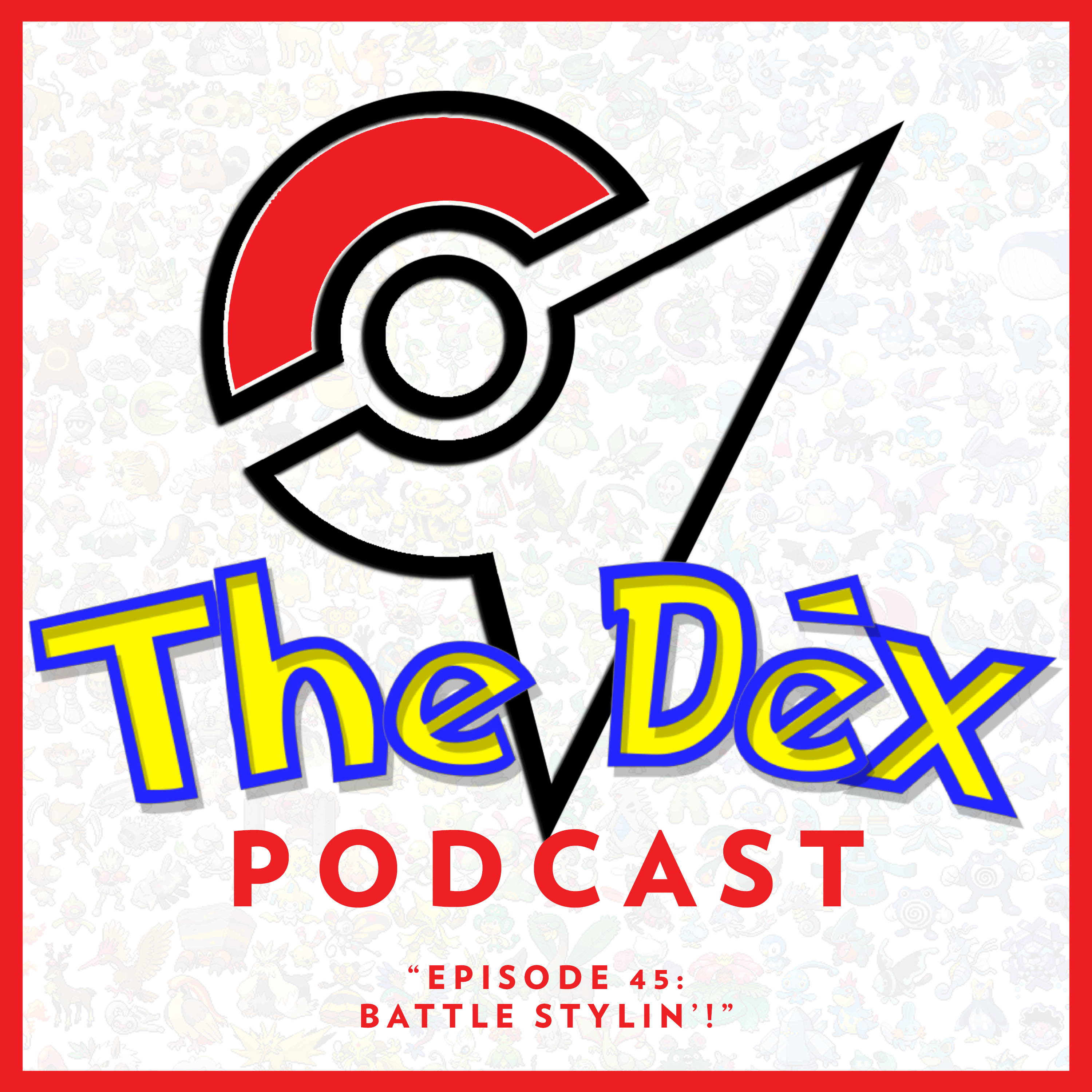 The Dex! Podcast #45: Battle Stylin'!