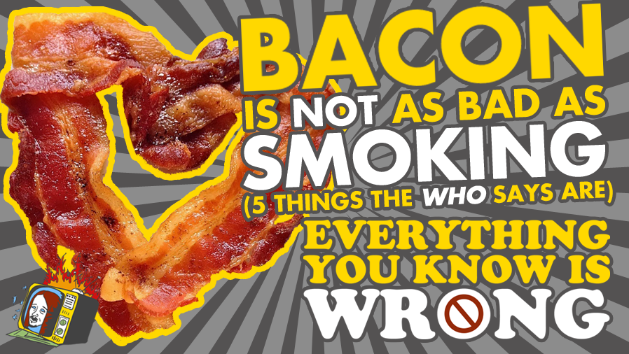 Bacon Is NOT As Bad As Smoking (5 Other Things The WHO Says Are) - EVERYTHING YOU KNOW IS WRONG