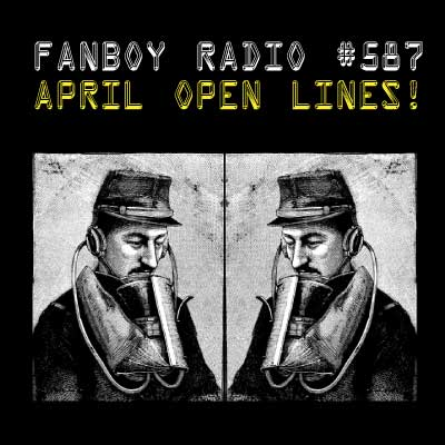 Fanboy Radio #587 - April Open Lines