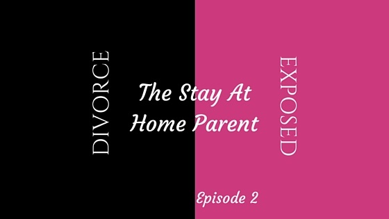 Divorce Exposed - The Stay At Home Parent