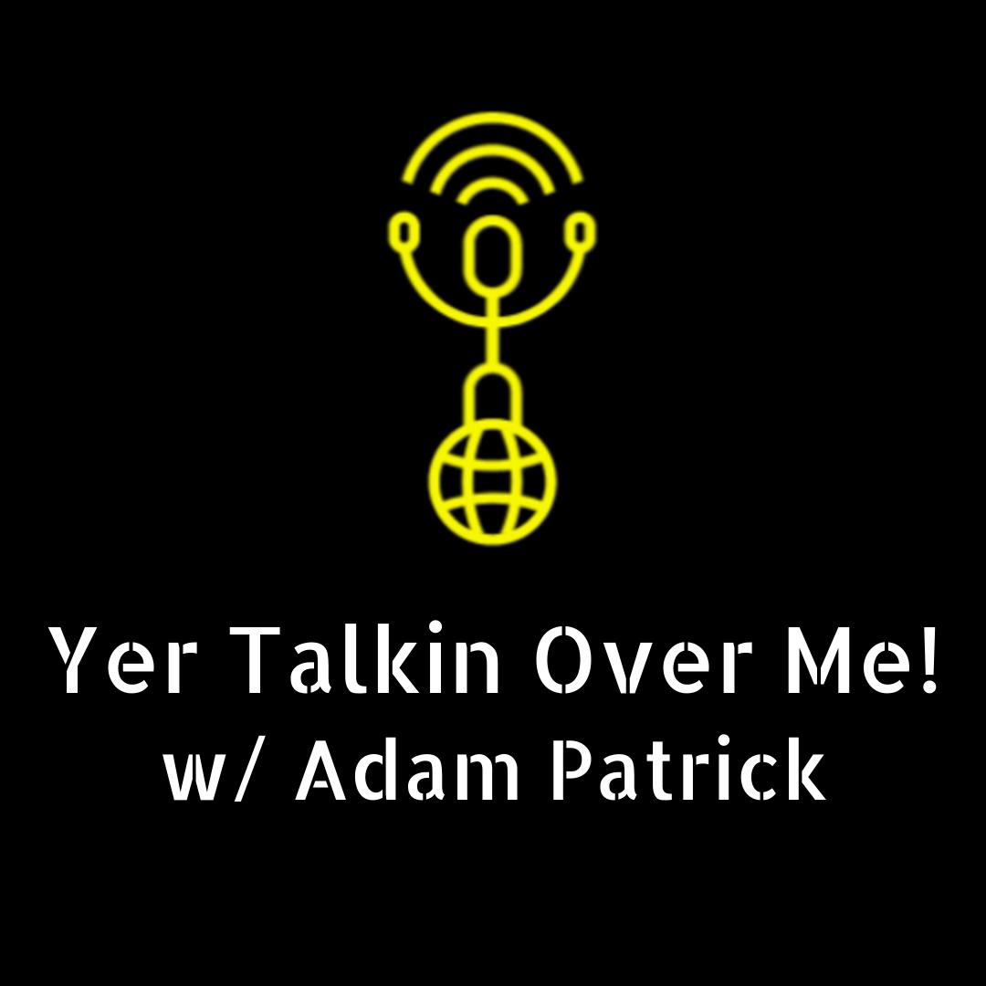 Yer Talkin Over Me! w/ Adam Patrick