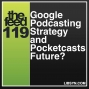 Artwork for 119 Google Podcasting Strategy and Pocketcasts Future?