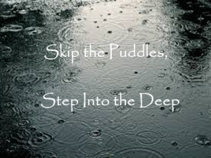 Skip the Puddles, Step Into the Deep