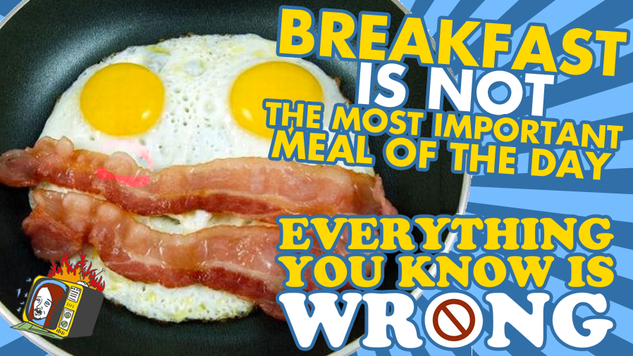 Breakfast Is NOT The Most Important Meal of The Day - EVERYTHING YOU KNOW IS WRONG