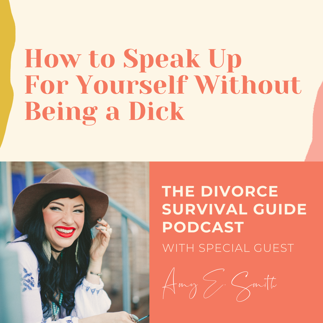 The Divorce Survival Guide Podcast - How to Speak Up For Yourself Without Being a Dick with Amy E. Smith