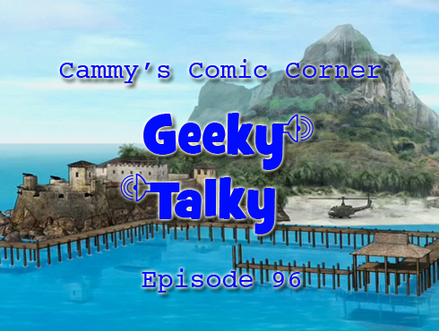 Cammy's Comic Corner - Geeky Talky - Episode 96