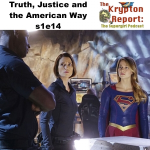 Truth Justice and the American Way s1e14 - Krypton Report: The Supergirl Podcast