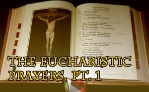 MMP 22 - The Eucharistic Prayers, Pt. 1