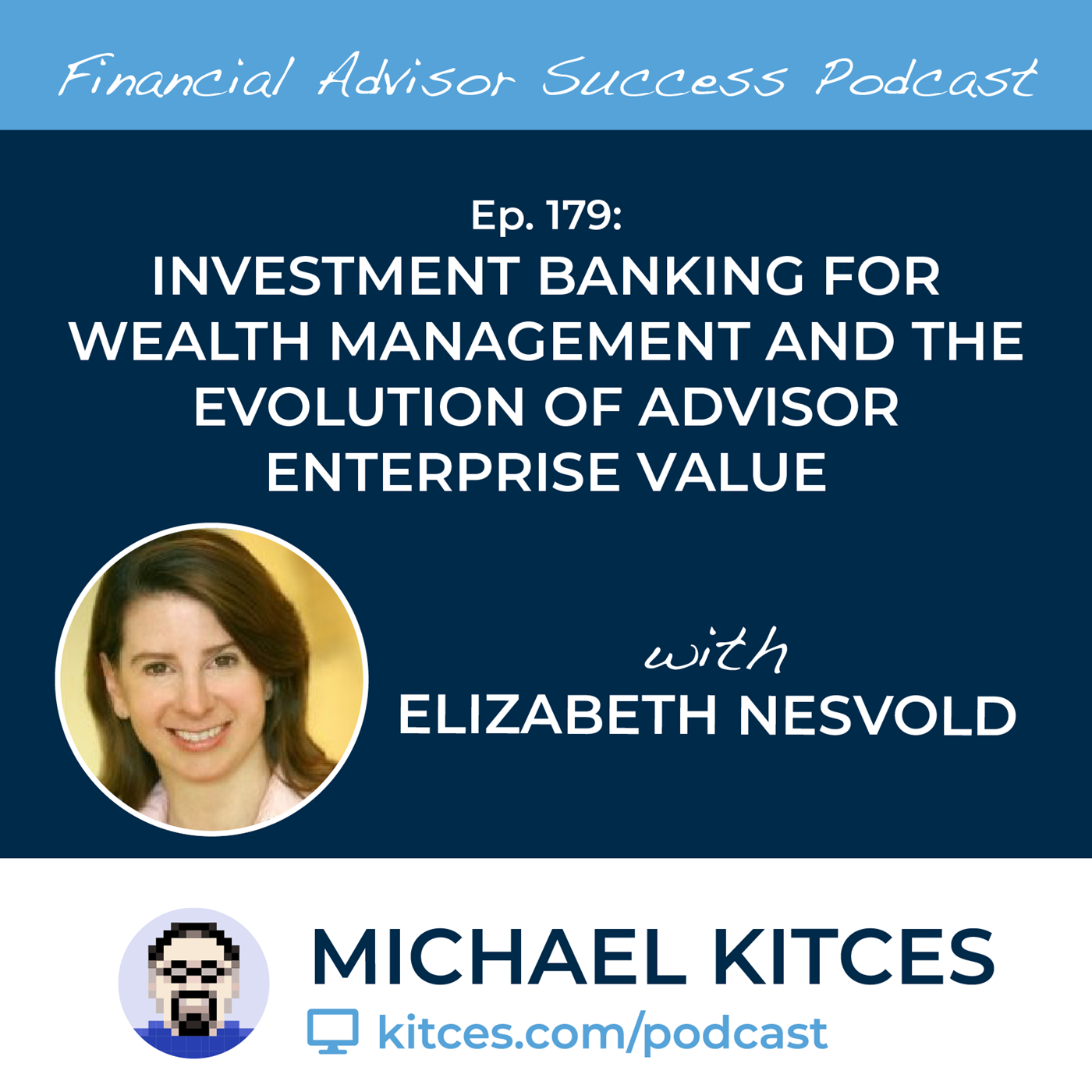 Ep 179: Investment Banking For Wealth Management And The Evolution Of Advisor Enterprise Value with Elizabeth Nesvold