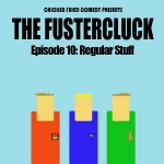 The Fustercluck Ep 10: Regular Stuff