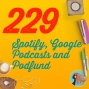 Artwork for 229 Spotify, Google Podcasts and Podfund