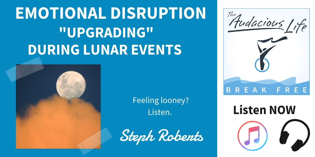 Emotional Disruption and Upgrading During Lunar Events - the Audacious Life Podcast with Stephani Roberts