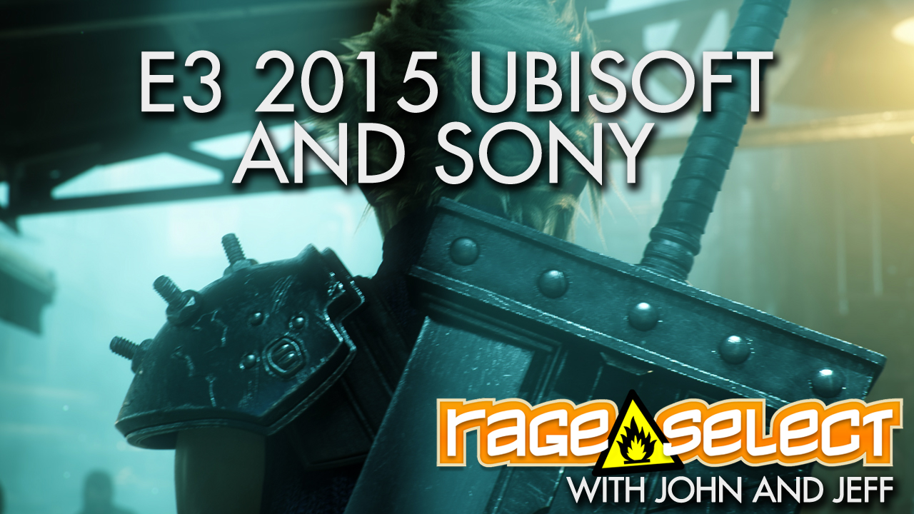 Rage Select E3 2015 Part Three - Ubisoft and Sony Conferences with John and Jeff