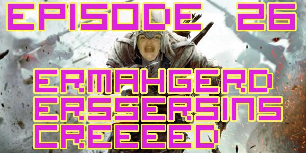 Episode 026 -  Ermahgerd Erssersins Creeeed