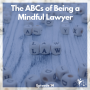Artwork for Ep #14: The ABCs of Being a Mindful Lawyer