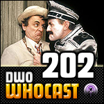 DWO WhoCast - #202 - Doctor Who Podcast