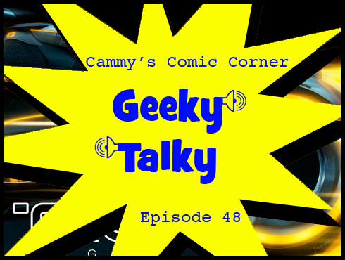 Cammy's Comic Corner - Geeky Talky - Episode 48