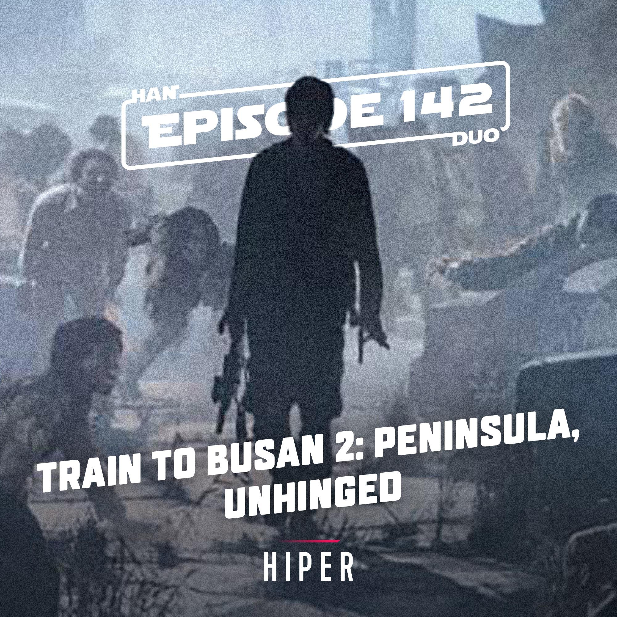 Han Duo #142: Train to Busan 2: Peninsula, Unhinged