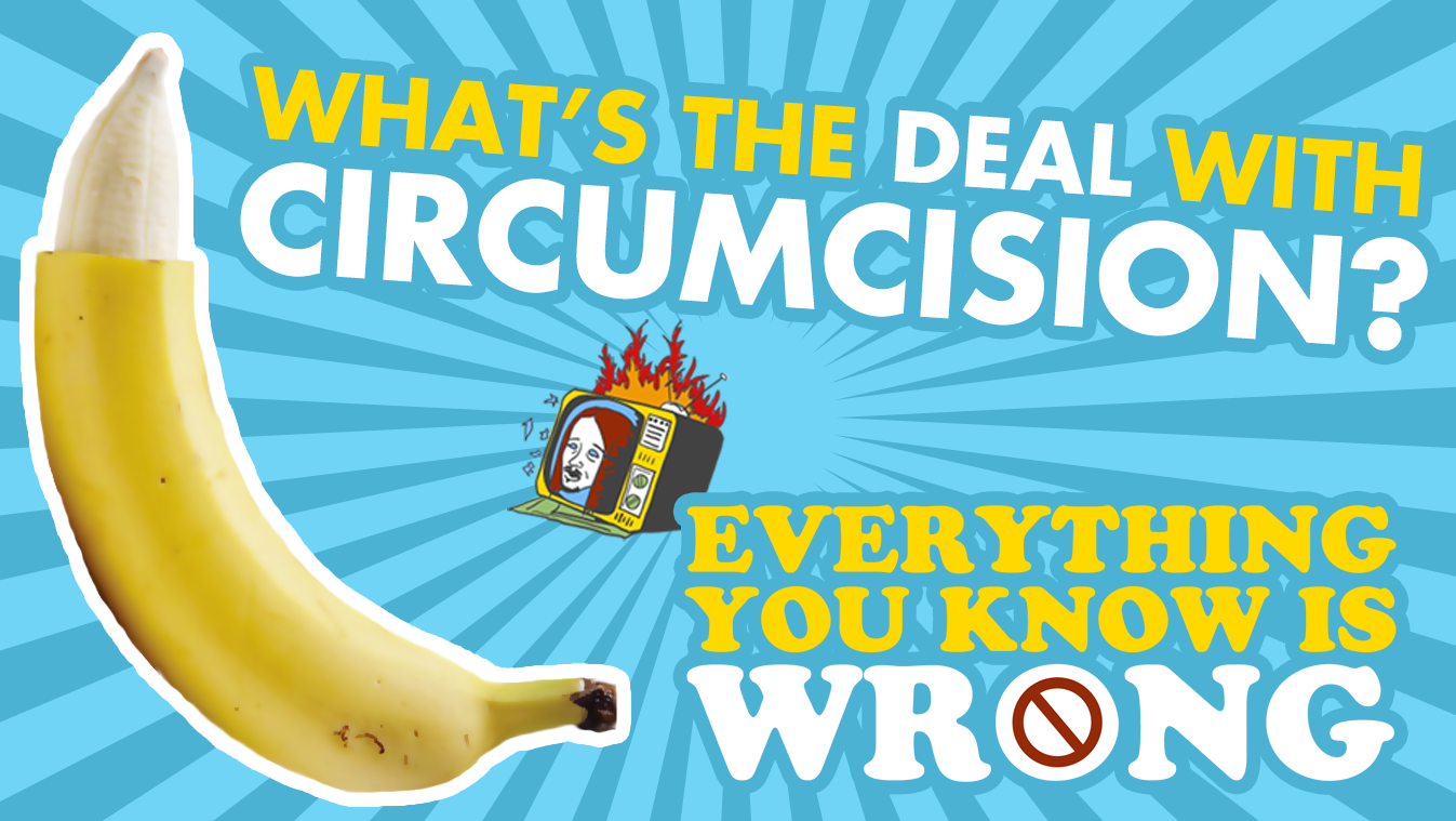 What's The Deal With CIRCUMCISION? - EVERYTHING YOU KNOW IS WRONG