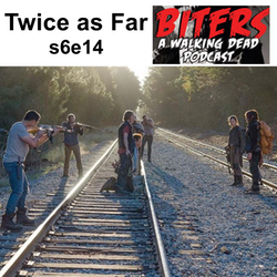 s6e14 Twice as Far - Biters: The Walking Dead Podcast