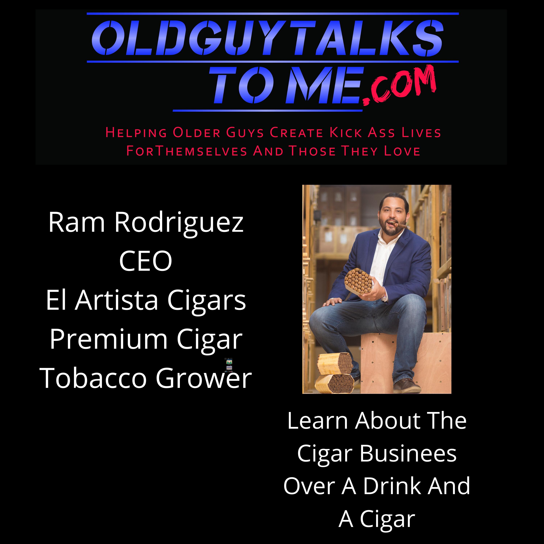 OldGuyTalksToMe - Ram Rodriguez CEO El Artista Cigars
