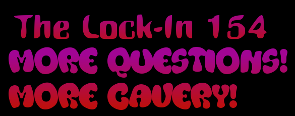 Lock-In 154 - More Questions! More Cavery!