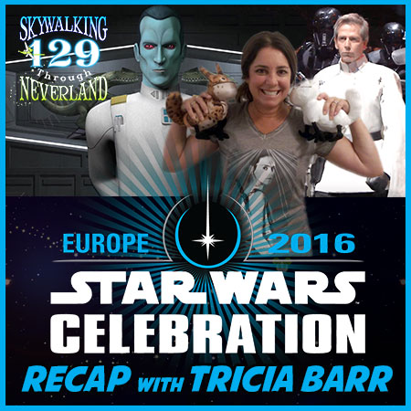 129: Skywalking Through Star Wars Celebration Europe with TRICIA BARR