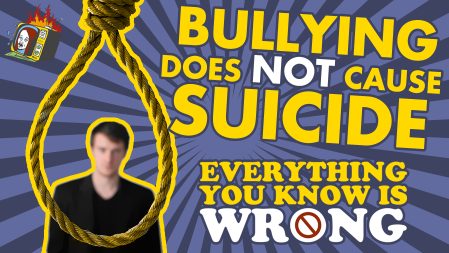 Bullying Does NOT Cause Suicide - EVERYTHING YOU KNOW IS WRONG