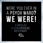 Artwork for Ep 6: Were You Ever in a Psych Ward? WE WERE!