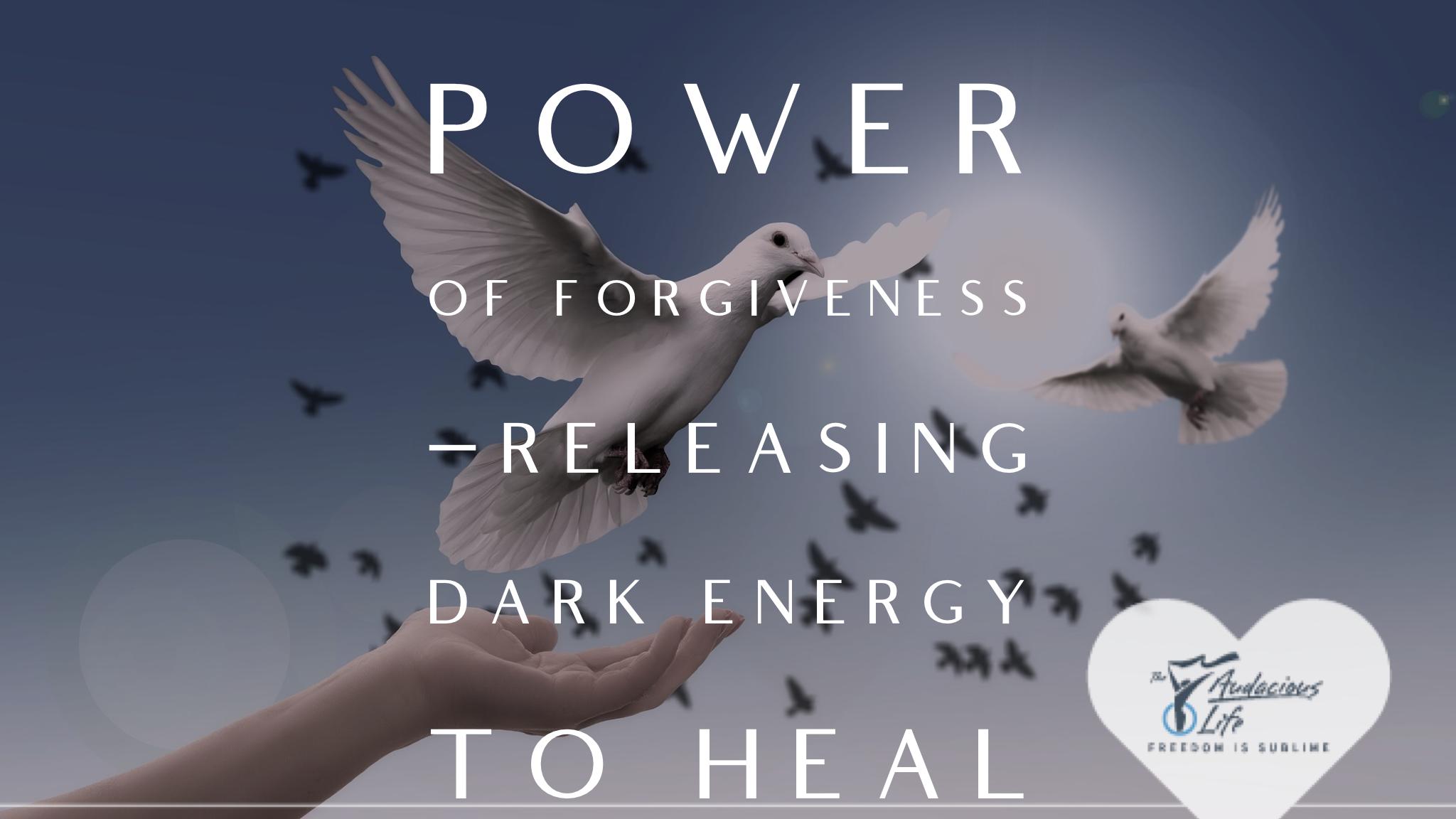 Power of Forgiveness - Releasing Dark Energy to Heal