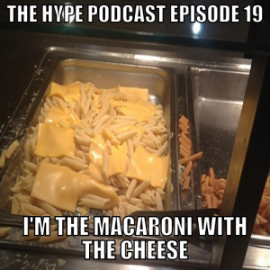 The Hype Podcast Episode 19: I'm the macaroni with the cheese  May 3 15