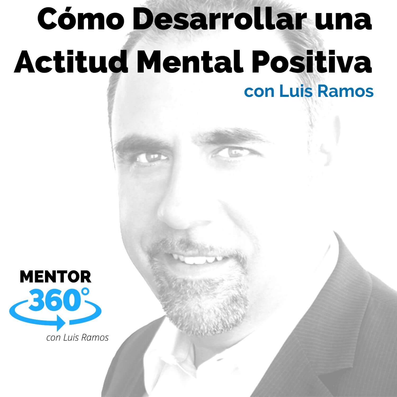 Cómo Desarrollar una Actitud Mental Positiva, con Luís Ramos - MENTOR360
