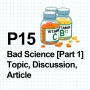 Artwork for P15 Bad Science [Part 1] Topic, Discussion, Article