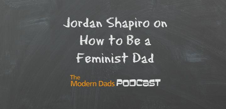 #96: Jordan Shapiro on How To Be a Feminist Dad