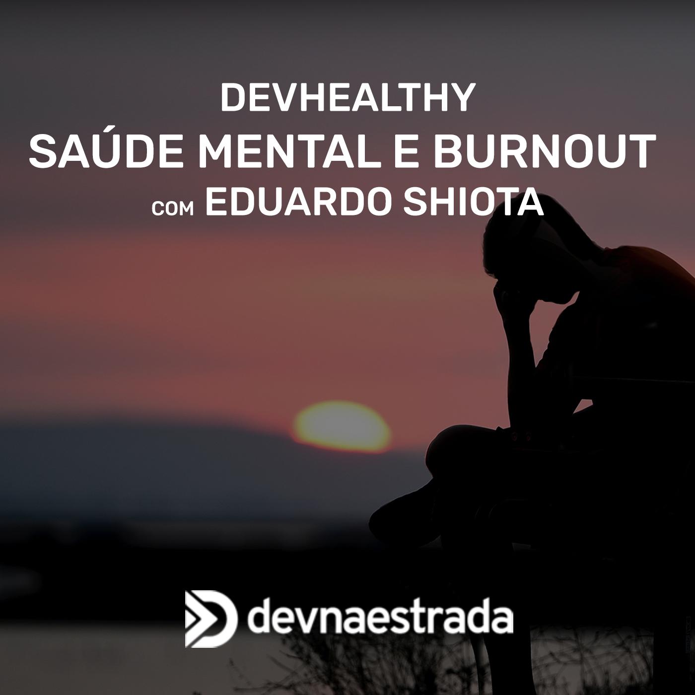 DevHealthy #10 - Saúde Mental e Burnout - Eduardo Shiota