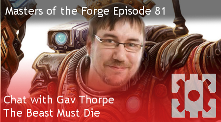 Masters of the Forge Episode 081 – Chat with Gav Thorpe - The Beast Must Die