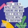 Artwork for #224 - How is impact investment changing and what does it mean for education?