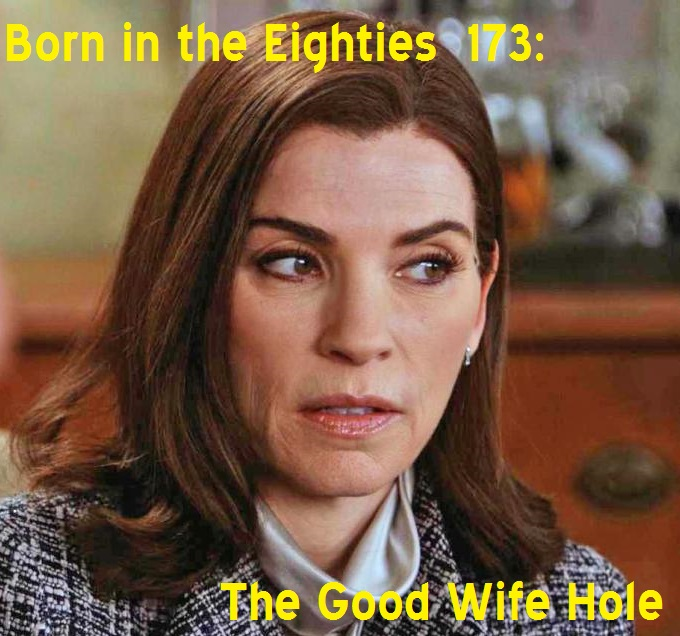 Born in the Eighties 173: The Good Wife Hole