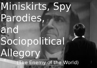 Miniskirts, Spy Parodies, and Sociopolitical Commentary (The Enemy of the World)