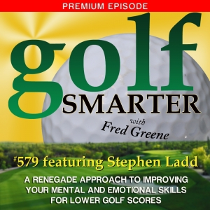 579 Premium: A Renegade Approach to Improving Your Mental and Emotional Skills for Lower Golf Scores with Stephen Ladd