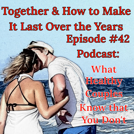 What Healthy Couples Know That You Don't - Together & How to Make it Last Over the Years